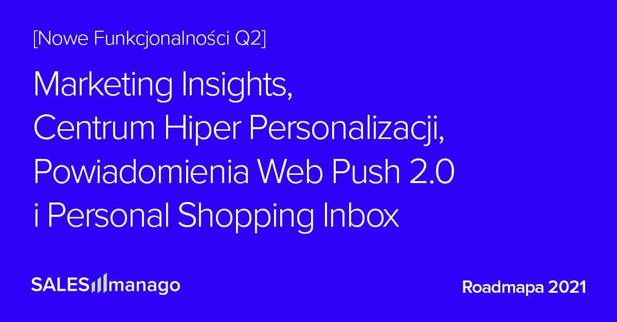 Podsumowanie Roadmapy Q2 2021: Nowe Funkcjonalności dla eCommerce: Insighty i wskazówki dla marketerów oparte o AI, Hiper Segmentacja, Web Push 2.0 oraz pierwszy na rynku Personal Shopping Inbox